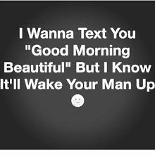 Good Morning Beautiful Meme - i wanna text you good morning beautiful but i knovw it ll wake