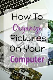 organizing yourself how to organize pictures on your computer organizing easy and