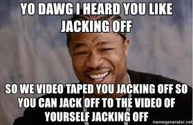 Meme Generator Yo Dawg - yo dawg i heard you like jacking off so we video taped you jacking