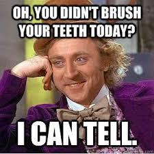 Bad Teeth Meme - be sure to brush your teeth everyday dentist meme smile