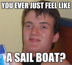 Sail Meme - you ever just feel like a sail boat 10 guy quickmeme