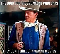 John Wayne Memes - i try never to associate with people who don t like john wayne