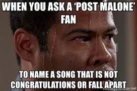 Song Name Meme - when you ask a post malone fan to name a song that is not