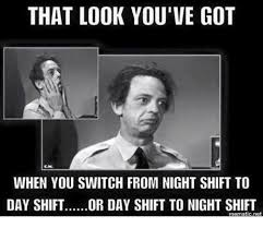 Night Shift Memes - that look you ve got when you switch from night shift to day shift