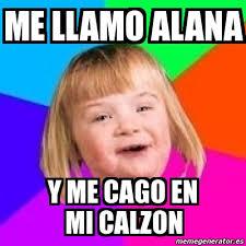 Alana Meme - meme retard girl me llamo alana y me cago en mi calzon 517095