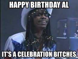 Celebration Meme - happy birthday al it s a celebration bitches rick james it s a