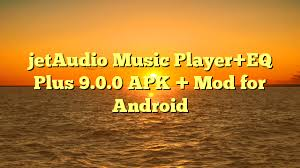 jetaudio plus apk jetaudio player eq plus 9 0 0 apk mod for android