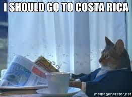 Costa Rica Meme - i should go to costa rica sophisticated cat meme generator