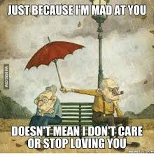 Im Mad At You Meme - just because im mad at you doesntmeanedon t care or stop loving you