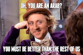 Meme Arab - oh you are an arab you must be better than the rest of us image