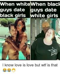 Black Man White Woman Meme - when white when black guys date guys date black girls hite girls i
