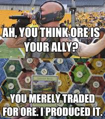 Settlers Of Catan Meme - ah you think ore is your ally you merely traded for ore i