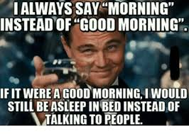 Good Morning Meme - ialways say morning instead good morning ifit were a goodmorning i