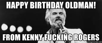 Kenny Rogers Meme - happy birthday oldman from kenny fucking rogers kenny rogers