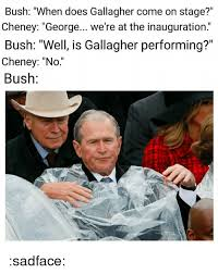 Bush Memes - bush when does gallagher come on stage cheney george we re at the
