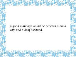 Marriage Wishes Quotes For Friends Quotesgram A Good Marriage Would Be Between A Blind Wife And A Deaf Husband