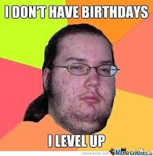 i don t have birthdays i level up by mustapan meme center