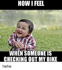 Hehe Meme - how i feel when someone is checking out mybike hehe meme on me me