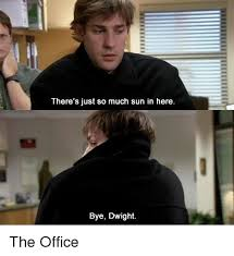 The Office Memes - there s just so much sun in here bye dwight the office meme on me me