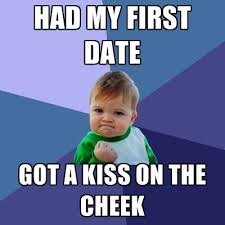 First Date Meme - had my first date got a kiss on the cheek create meme