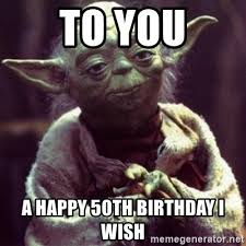 50 Birthday Meme - to you a happy 50th birthday i wish yoda star wars meme generator