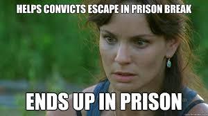Prison Break Memes - helps convicts escape in prison break ends up in prison lori