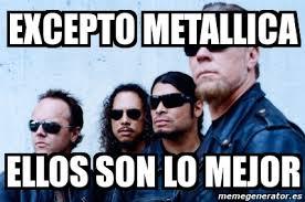 Metallica Meme - meme personalizado excepto metallica ellos son lo mejor 2071555