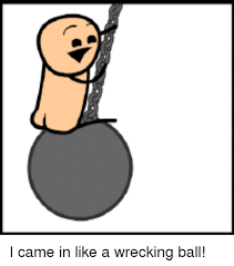 Wrecking Ball Meme - i came in like a wrecking ball meme on me me