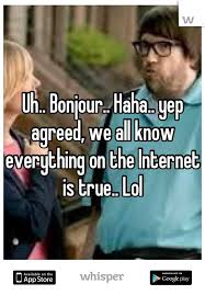 Everything On The Internet Is True Meme - bonjour haha yep agreed we all know everything on the internet