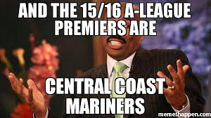 A League Memes - and the 15 16 a league premiers are central coast mariners meme