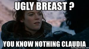 Breast Meme - ugly breast you know nothing claudia ygritte knows more than you