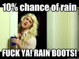 Fuck Ya Meme - 10 chance of rain fuck ya rain boots sorority chick quickmeme