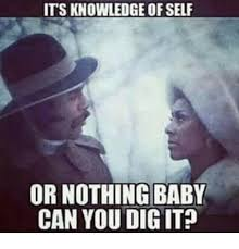 Can You Dig It Meme - its knowledge of self or nothing baby can you dig it meme on me me