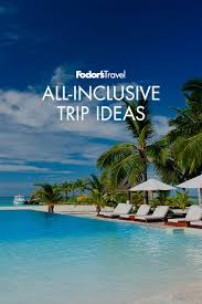 best all inclusive vacation destinations fodor s travel