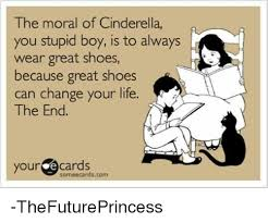 Stupid Boy Meme - the moral of cinderella you stupid boy is to always wear great shoes