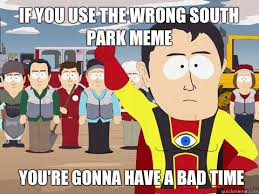 You Re Gonna Have A Bad Time Meme - if you use the wrong south park meme you re gonna have a bad time