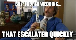 Red Wedding Meme - boy the red wedding that escalated quickly makes me laugh