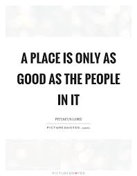 A Place Lore A Place Is Only As As The In It Picture Quotes