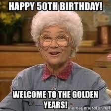 50 Birthday Meme - happy 50th birthday welcome to the golden years sophia petrillo