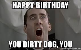 Happy Birthday Meme Dirty - happy birthday you dirty dog you nic cage happy birthday meme