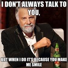You Make Me Smile Meme - i don t always talk to you but when i do it s because you make me