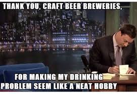 Drinking Problem Meme - thank you craft beer breweries for making my drinking problem seem