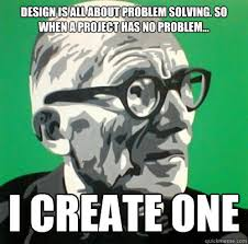 Meme Problem - design is all about problem solving so when a project has no