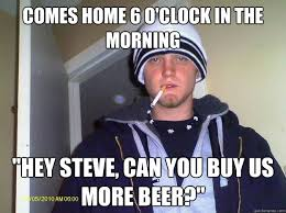 Beer O Clock Meme - comes home 6 o clock in the morning hey steve can you buy us
