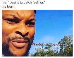 Catching Feelings Meme - don t catch feelings oh no baby what is you doin know your