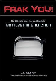 Toaster Battlestar Galactica Frak You The Ultimate Unauthorized Guide To Battlestar Galactica