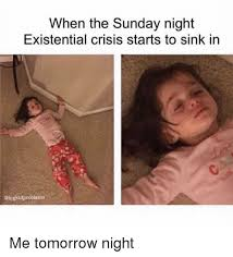 Sunday Night Meme - when the sunday night existential crisis starts to sink in me