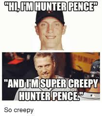 Hunter Pence Memes - hi im hunter pence andumsupercreepy hunter penceno so creepy mlb