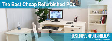 Cheap Desk Top Computers Finding The Best Cheap Refurbished Pcs Pro Guide Desktopninja