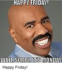 Happy Friday Meme - meme happy friday wait sorry it s monday image golfian com
